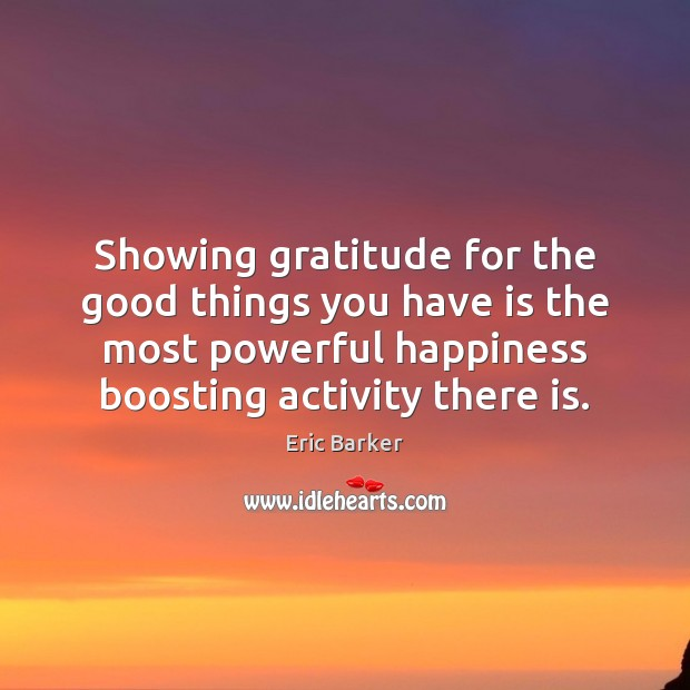 Showing gratitude for the good things you have is the most powerful Eric Barker Picture Quote