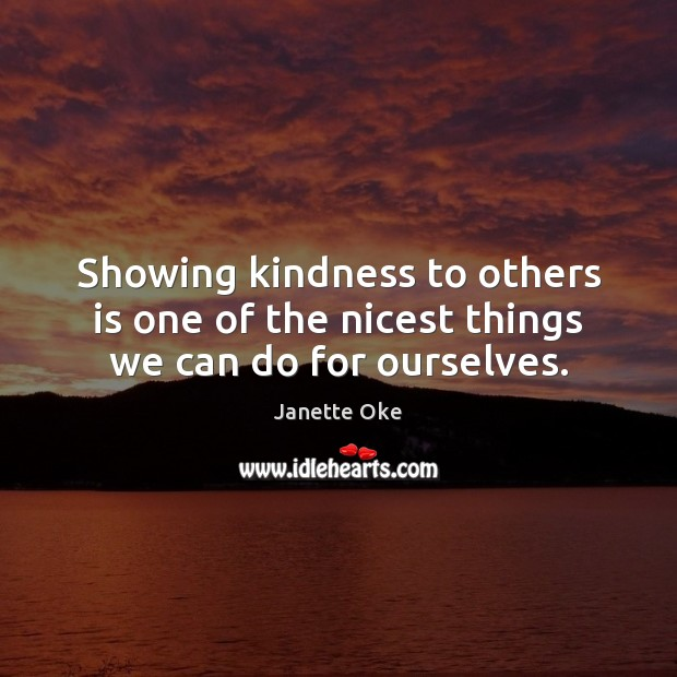 Showing kindness to others is one of the nicest things we can do for ourselves. Janette Oke Picture Quote