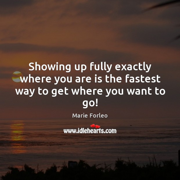 Image, Showing up fully exactly where you are is the fastest way to get where you want to go!