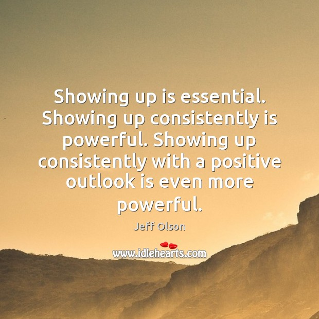 Image, Showing up is essential. Showing up consistently is powerful. Showing up consistently