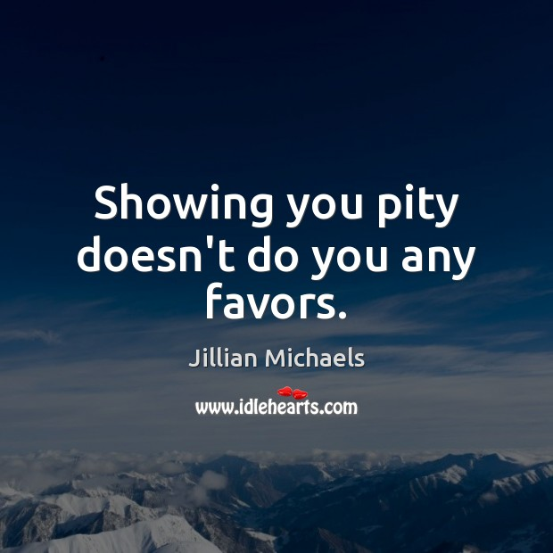 Showing you pity doesn't do you any favors. Jillian Michaels Picture Quote