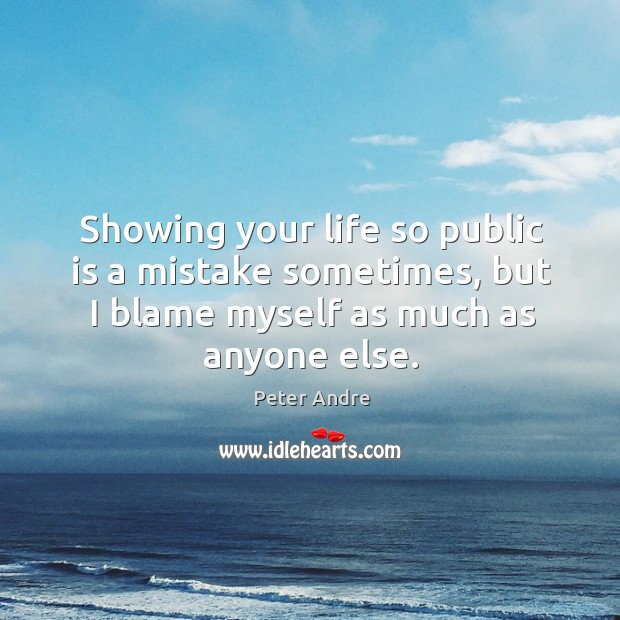Showing your life so public is a mistake sometimes, but I blame myself as much as anyone else. Image