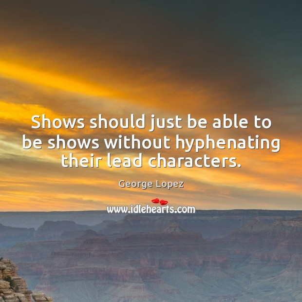 Shows should just be able to be shows without hyphenating their lead characters. George Lopez Picture Quote