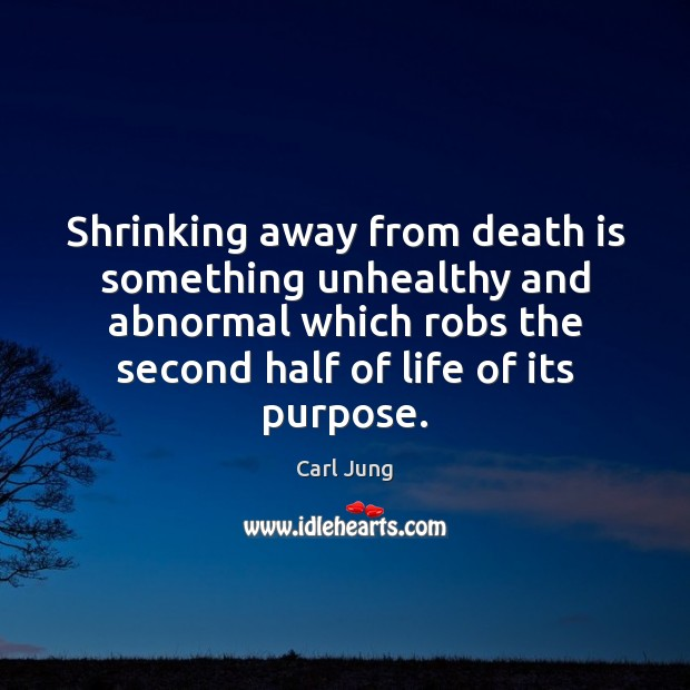 Image, Shrinking away from death is something unhealthy and abnormal which robs the
