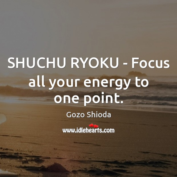 SHUCHU RYOKU – Focus all your energy to one point. Image