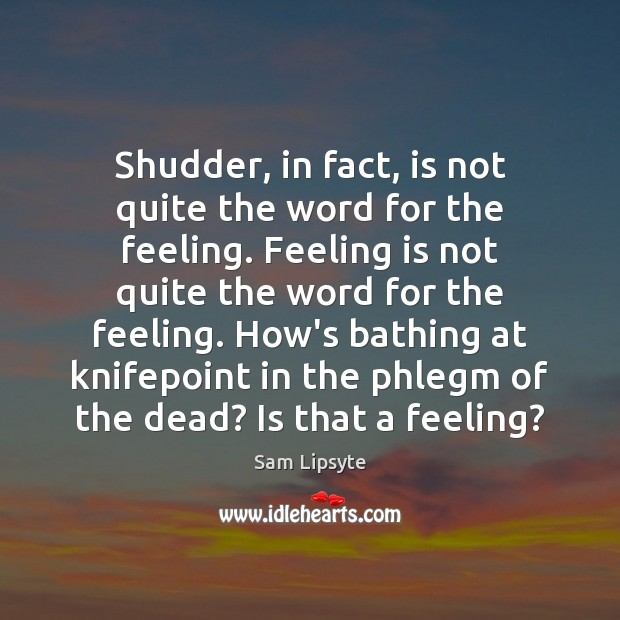 Shudder, in fact, is not quite the word for the feeling. Feeling Image