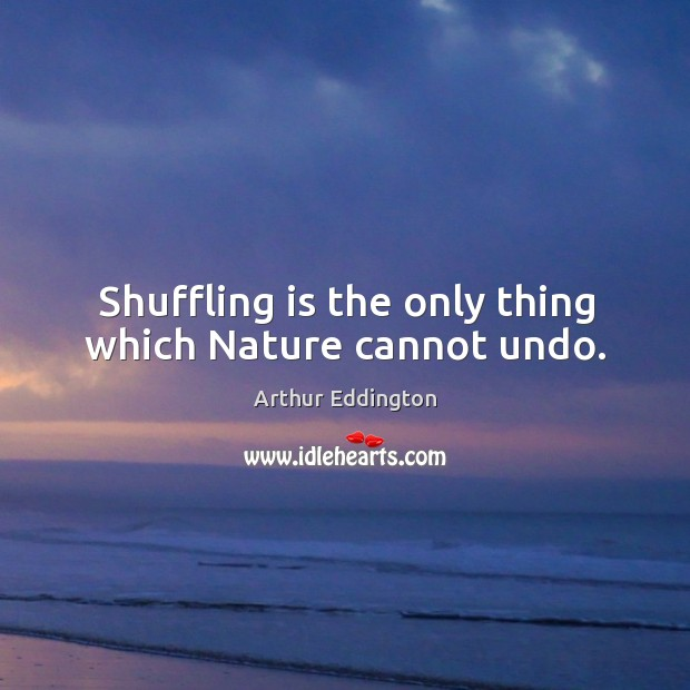 Shuffling is the only thing which nature cannot undo. Image