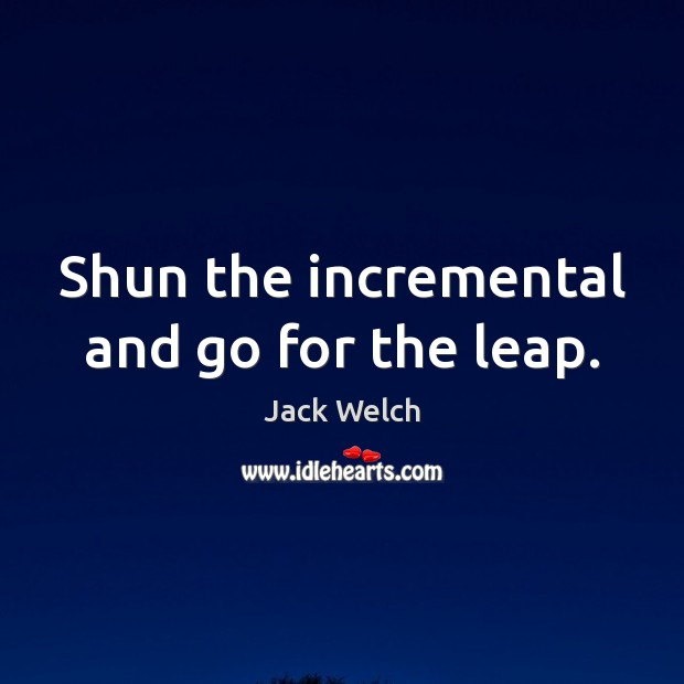 Shun the incremental and go for the leap. Image
