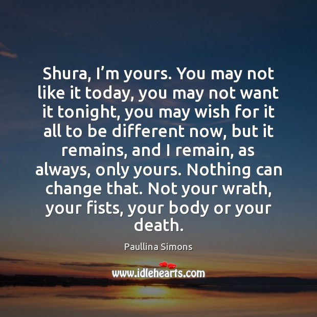 Shura, I'm yours. You may not like it today, you may Paullina Simons Picture Quote