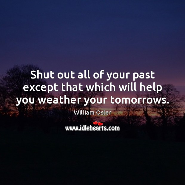 Image, Shut out all of your past except that which will help you weather your tomorrows.