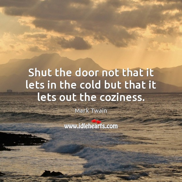 Shut the door not that it lets in the cold but that it lets out the coziness. Image