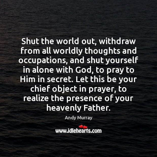 Image, Shut the world out, withdraw from all worldly thoughts and occupations, and