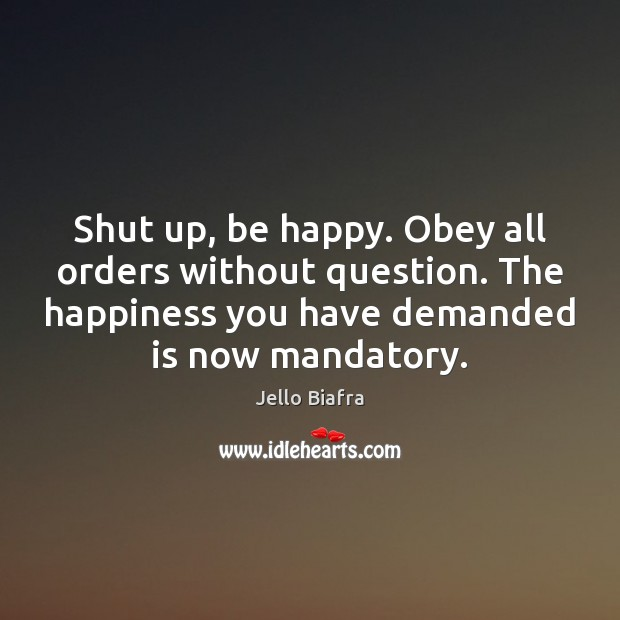 Shut up, be happy. Obey all orders without question. The happiness you Jello Biafra Picture Quote