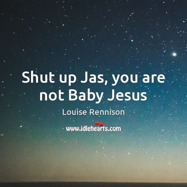 Image, Shut up Jas, you are not Baby Jesus