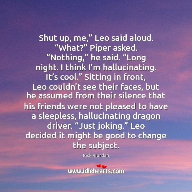 """Shut up, me,"""" Leo said aloud. """"What?"""" Piper asked. """"Nothing,"""" he said. """" Rick Riordan Picture Quote"""
