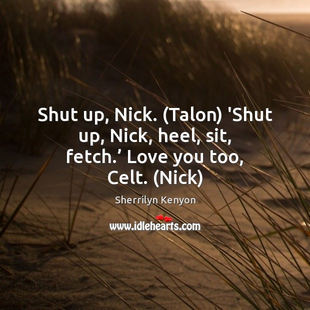 Image, Shut up, Nick. (Talon) 'Shut up, Nick, heel, sit, fetch.' Love you too, Celt. (Nick)