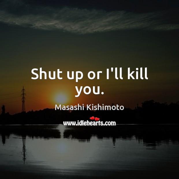 Shut up or I'll kill you. Masashi Kishimoto Picture Quote