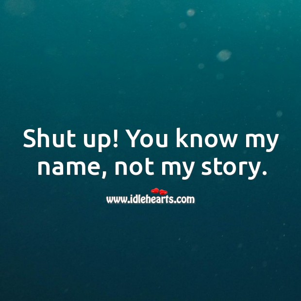 Shut up! you know my name, not my story. Image