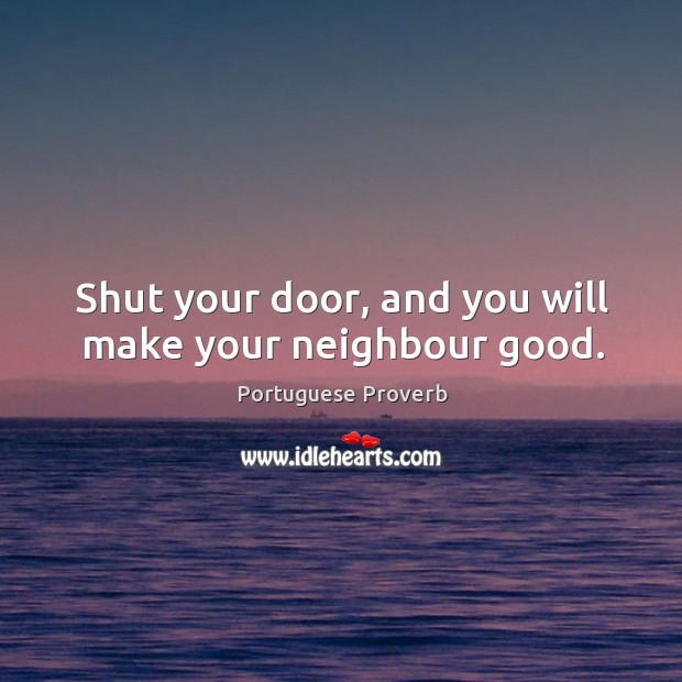 Shut your door, and you will make your neighbour good. Image