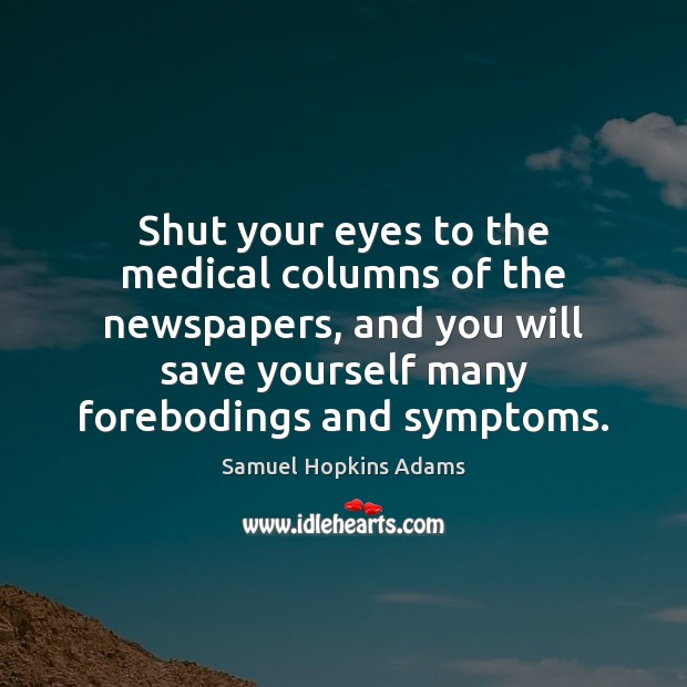 Shut your eyes to the medical columns of the newspapers, and you Samuel Hopkins Adams Picture Quote