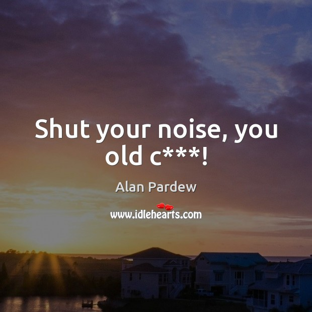 Image, Shut your noise, you old c***!