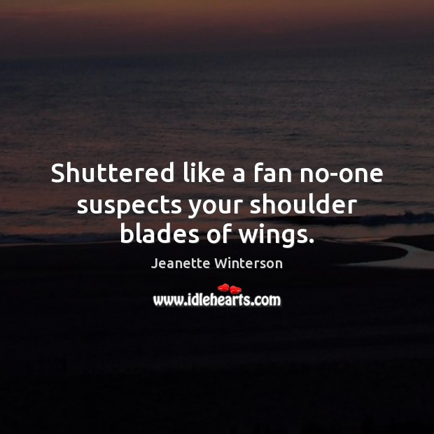 Shuttered like a fan no-one suspects your shoulder blades of wings. Image