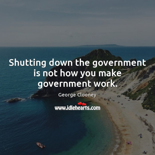 Shutting down the government is not how you make government work. George Clooney Picture Quote