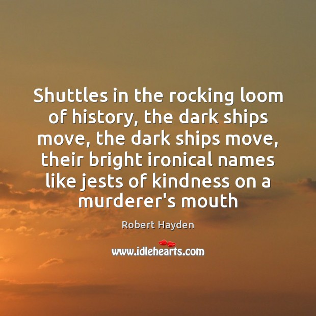 Shuttles in the rocking loom of history, the dark ships move, the Image