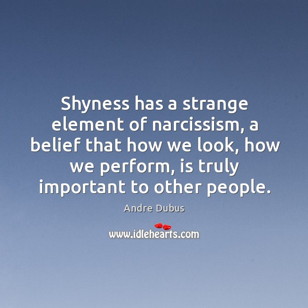 Shyness has a strange element of narcissism, a belief that how we look Andre Dubus Picture Quote