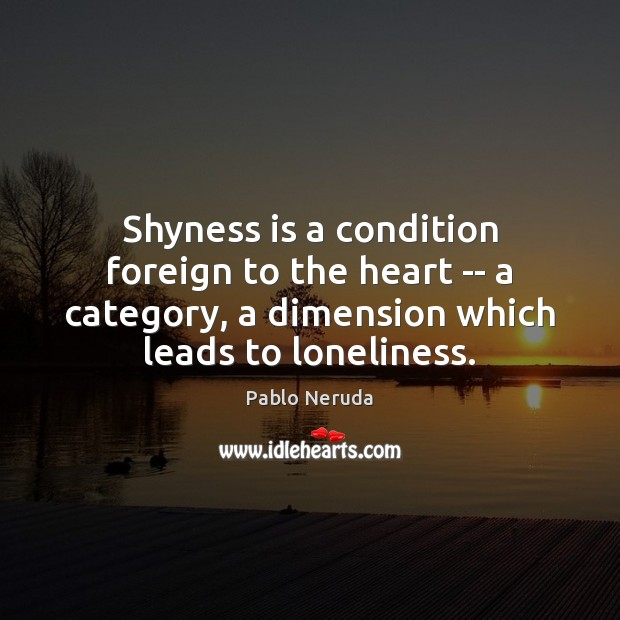 Shyness is a condition foreign to the heart — a category, a Image