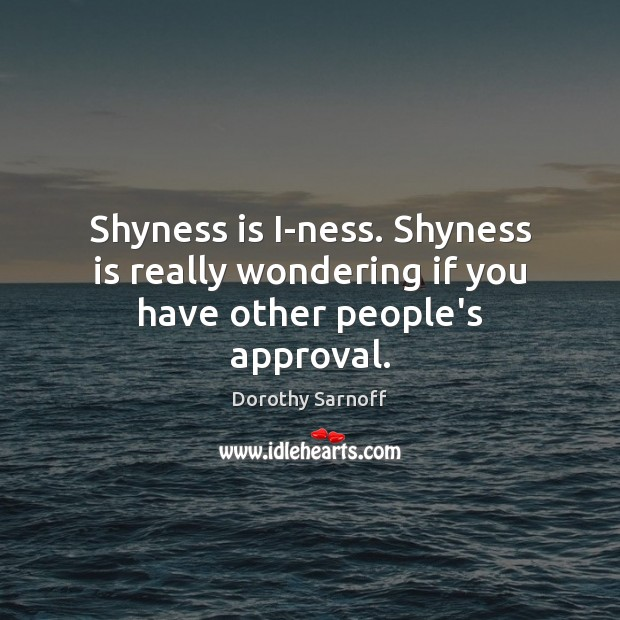 Shyness is I-ness. Shyness is really wondering if you have other people's approval. Approval Quotes Image