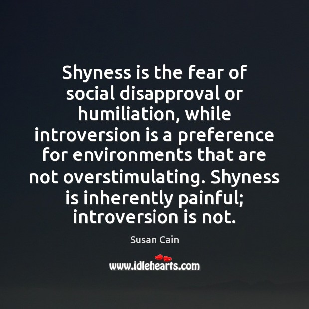 Shyness is the fear of social disapproval or humiliation, while introversion is Image