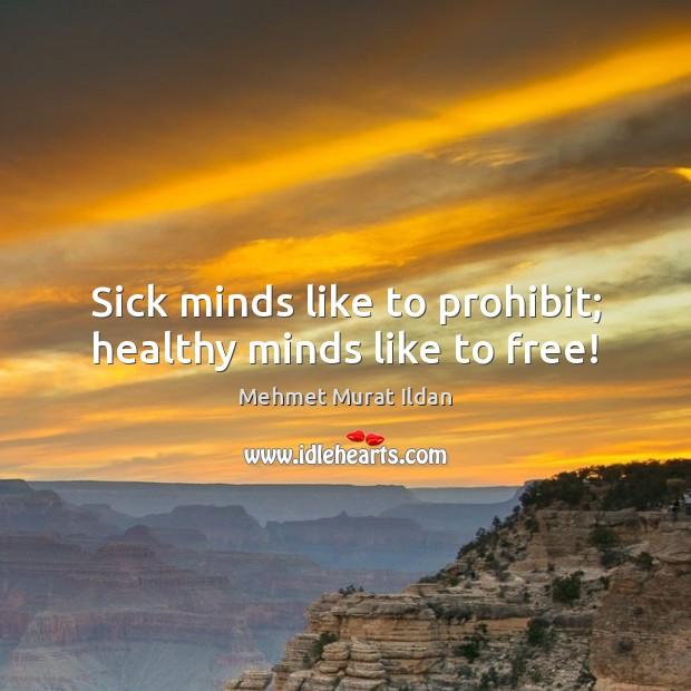 Image, Sick minds like to prohibit; healthy minds like to free!