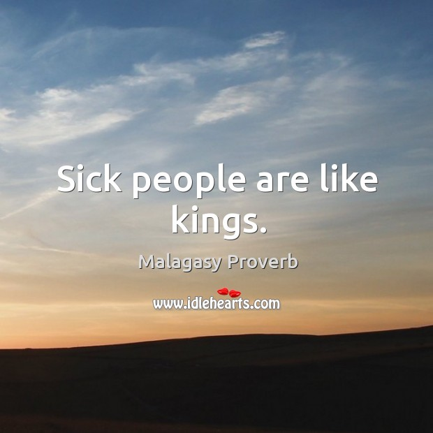 Sick people are like kings. Malagasy Proverbs Image