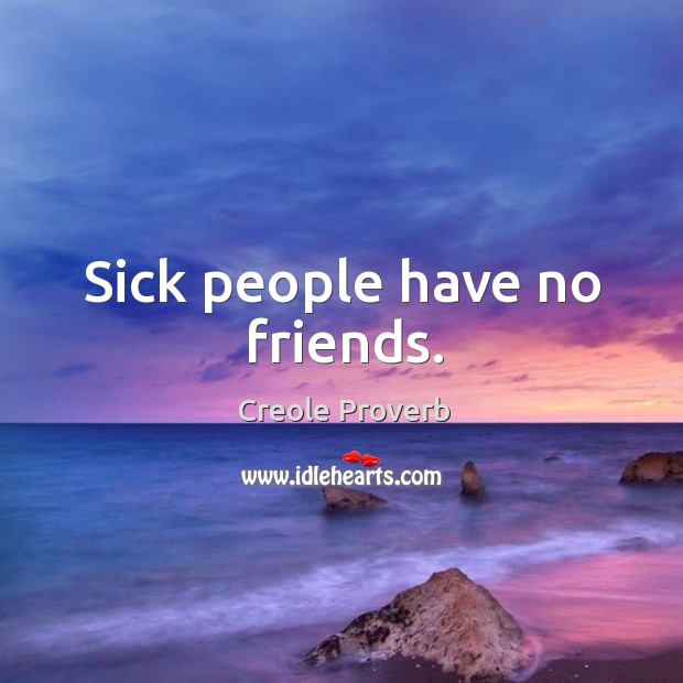 Sick people have no friends. Creole Proverbs Image