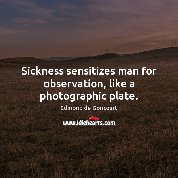 Sickness sensitizes man for observation, like a photographic plate. Image