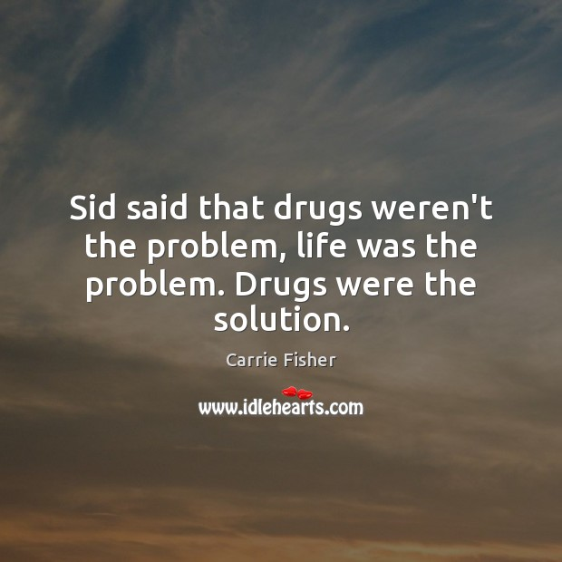 Sid said that drugs weren't the problem, life was the problem. Drugs were the solution. Carrie Fisher Picture Quote