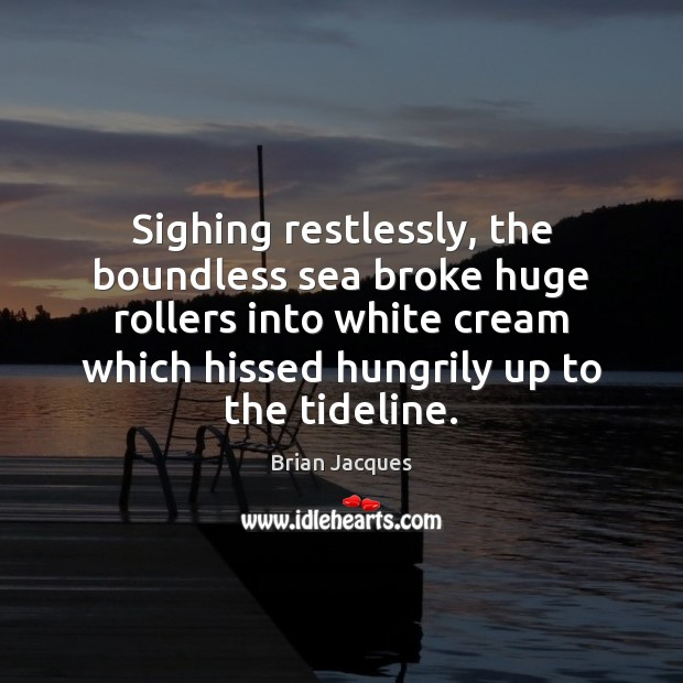 Sighing restlessly, the boundless sea broke huge rollers into white cream which Brian Jacques Picture Quote