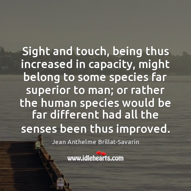Sight and touch, being thus increased in capacity, might belong to some Jean Anthelme Brillat-Savarin Picture Quote
