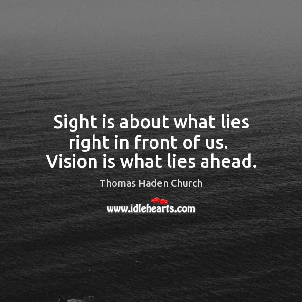 Thomas Haden Church Picture Quote image saying: Sight is about what lies right in front of us.  Vision is what lies ahead.