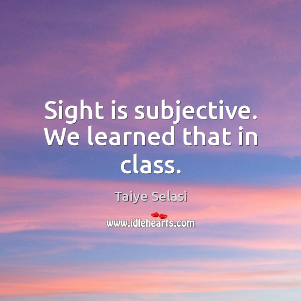 Sight is subjective. We learned that in class. Taiye Selasi Picture Quote