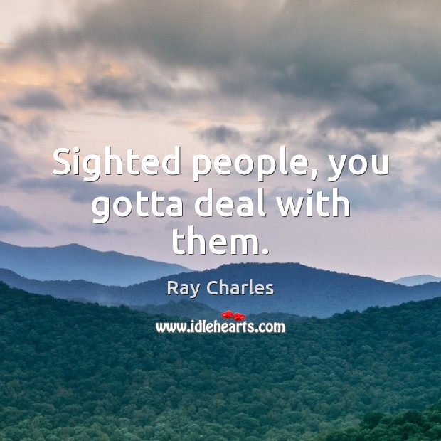 Sighted people, you gotta deal with them. Ray Charles Picture Quote