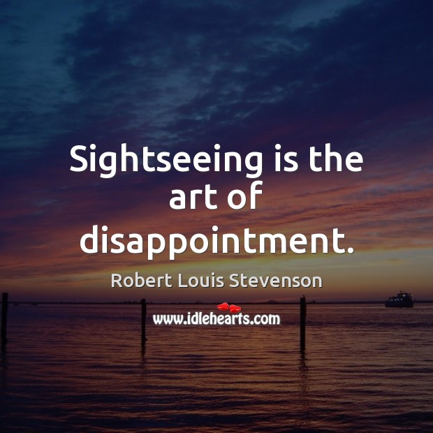 Sightseeing is the art of disappointment. Robert Louis Stevenson Picture Quote