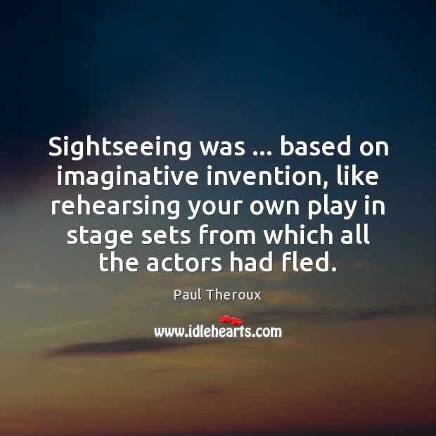 Sightseeing was … based on imaginative invention, like rehearsing your own play in Paul Theroux Picture Quote