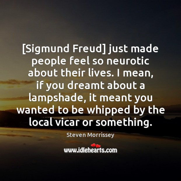 [Sigmund Freud] just made people feel so neurotic about their lives. I Steven Morrissey Picture Quote
