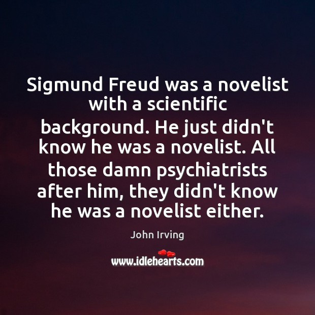 Sigmund Freud was a novelist with a scientific background. He just didn't John Irving Picture Quote