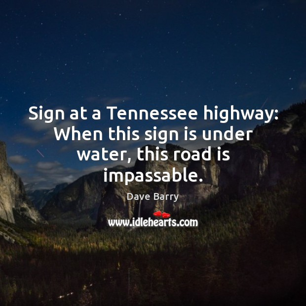 Sign at a Tennessee highway: When this sign is under water, this road is impassable. Image