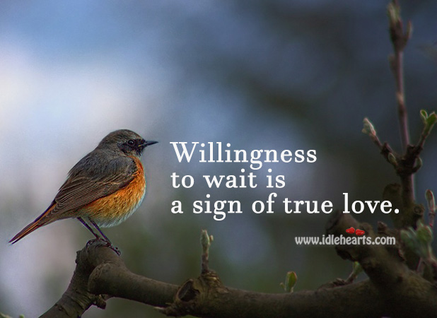 Willingness To Wait Is A Sign Of True Love.