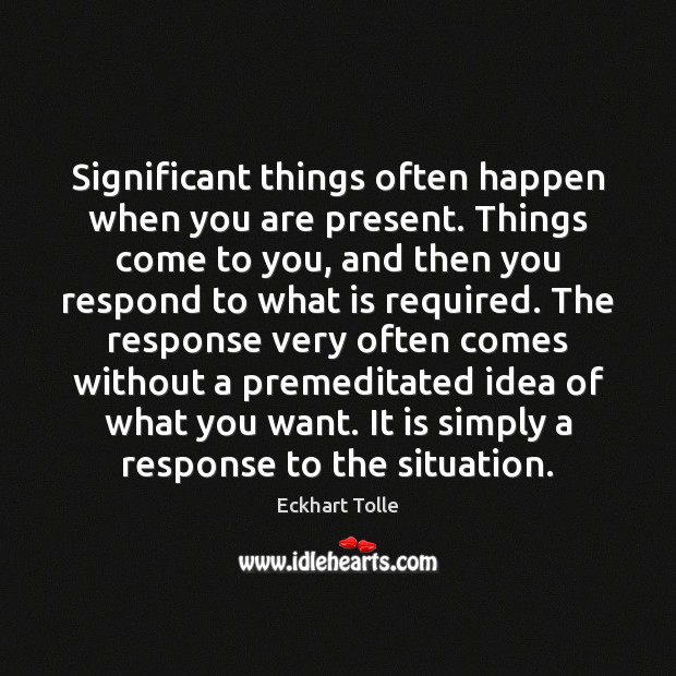 Significant things often happen when you are present. Things come to you, Image
