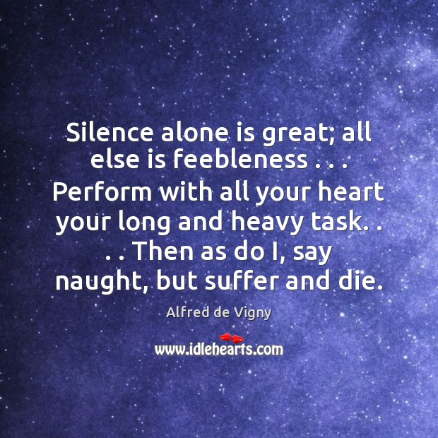 Silence alone is great; all else is feebleness . . . Perform with all your Alfred de Vigny Picture Quote